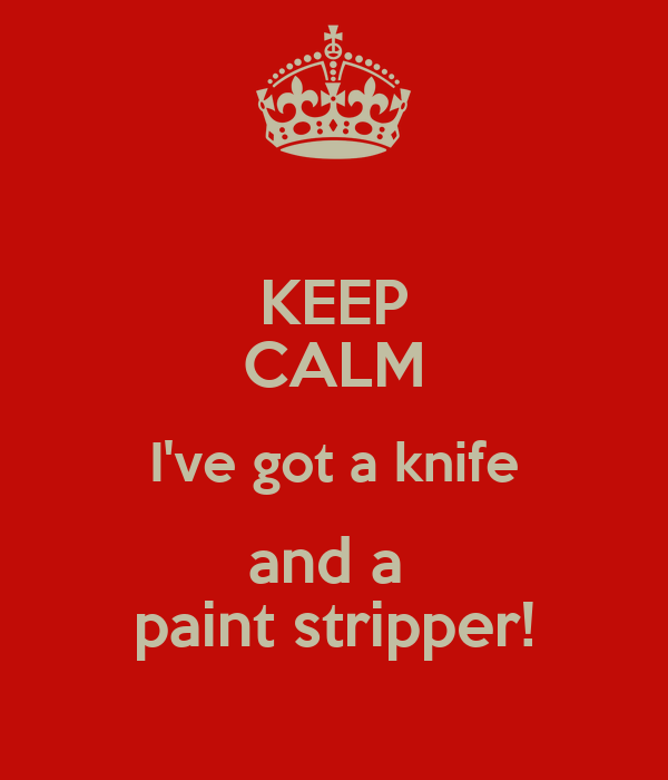 KEEP CALM I've got a knife and a  paint stripper!