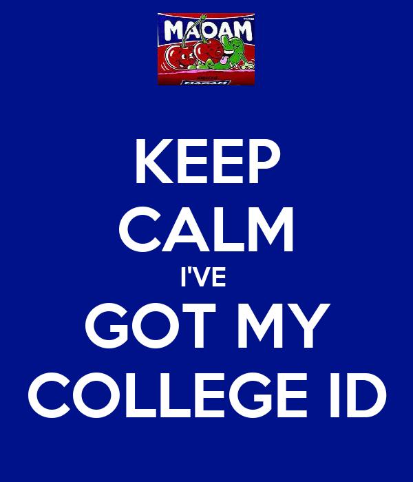 KEEP CALM I'VE  GOT MY COLLEGE ID