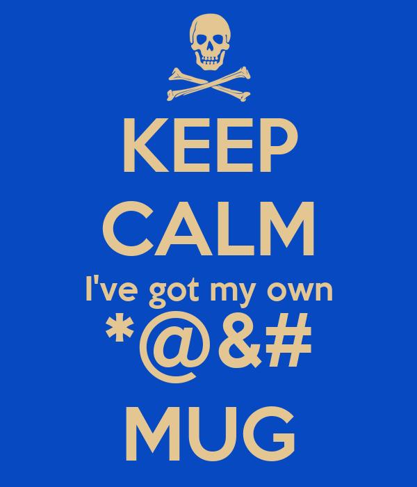 KEEP CALM I've got my own *@&# MUG
