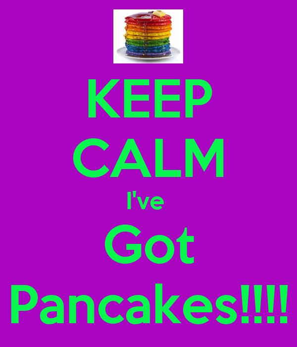 KEEP CALM I've  Got Pancakes!!!!