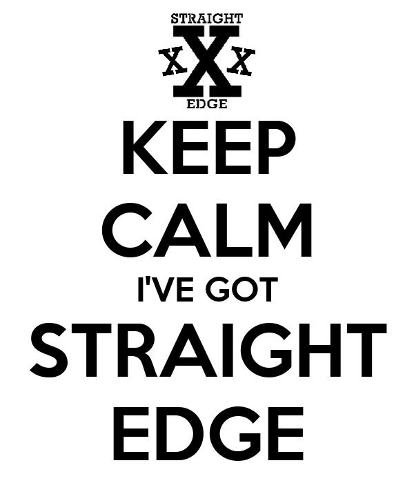 KEEP CALM I'VE GOT STRAIGHT EDGE