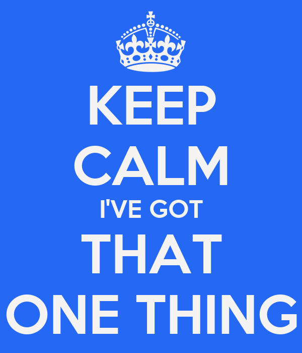 KEEP CALM I'VE GOT THAT ONE THING