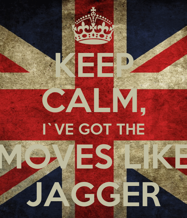 KEEP CALM, I`VE GOT THE MOVES LIKE JAGGER