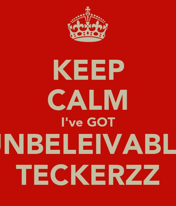 KEEP CALM I've GOT UNBELEIVABLE TECKERZZ