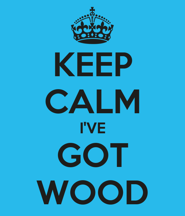 KEEP CALM I'VE GOT WOOD