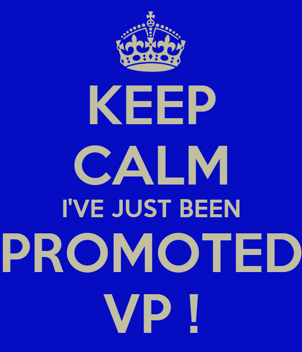 KEEP CALM I'VE JUST BEEN PROMOTED VP !