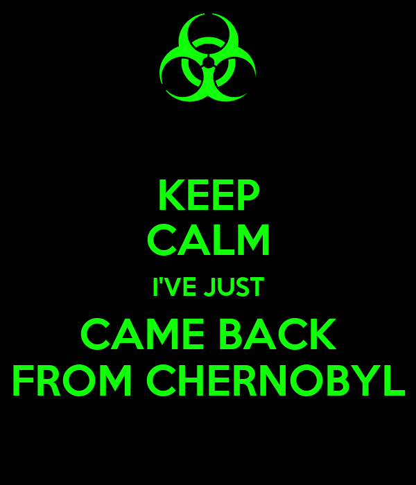 KEEP CALM I'VE JUST CAME BACK FROM CHERNOBYL