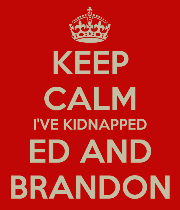 KEEP CALM I'VE KIDNAPPED ED AND BRANDON