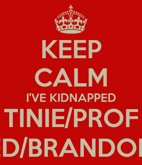 KEEP CALM I'VE KIDNAPPED TINIE/PROF ED/BRANDON
