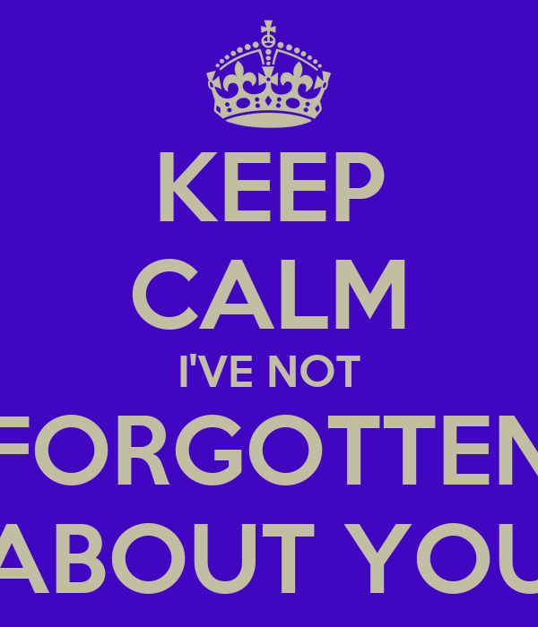 KEEP CALM I'VE NOT FORGOTTEN ABOUT YOU