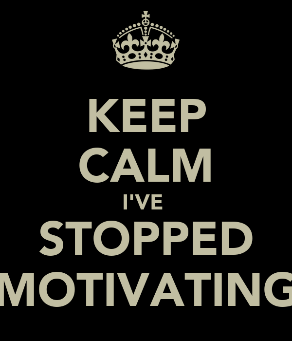 KEEP CALM I'VE  STOPPED MOTIVATING