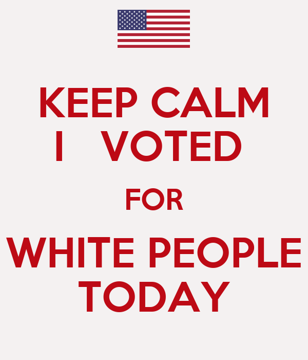 KEEP CALM I   VOTED  FOR WHITE PEOPLE TODAY