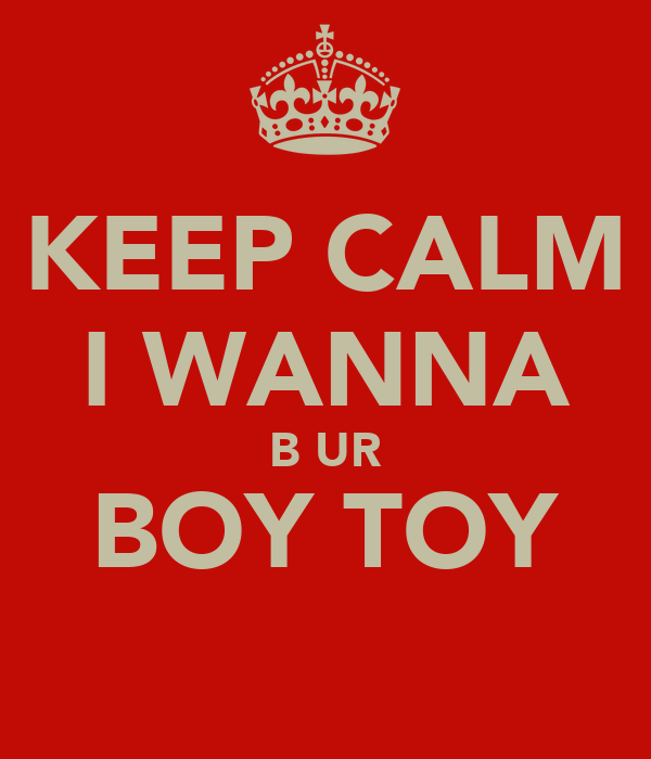 KEEP CALM I WANNA B UR BOY TOY