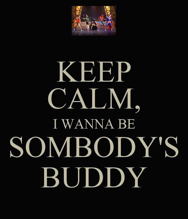 KEEP CALM, I WANNA BE SOMBODY'S BUDDY