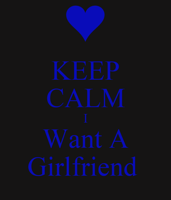 Keep Calm I Want A Girlfriend Poster Choyce Keep Calm O Matic