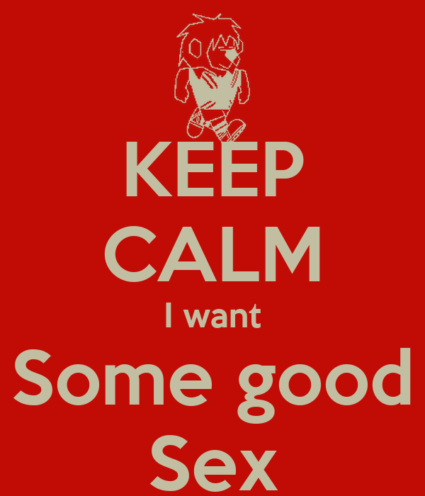 KEEP CALM I want Some good Sex