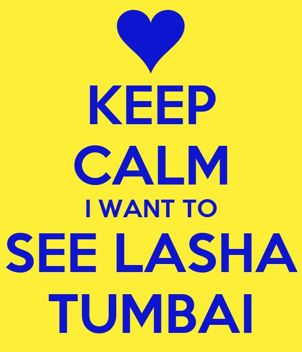 KEEP CALM I WANT TO SEE LASHA TUMBAI