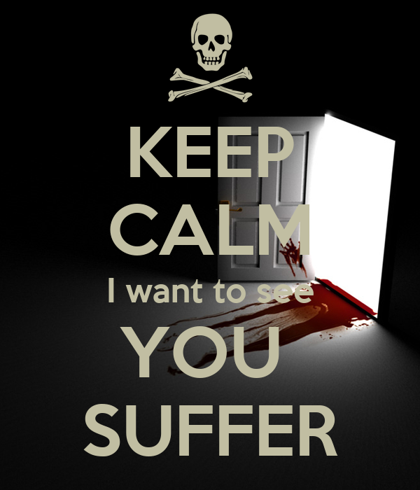 KEEP CALM I want to see YOU  SUFFER