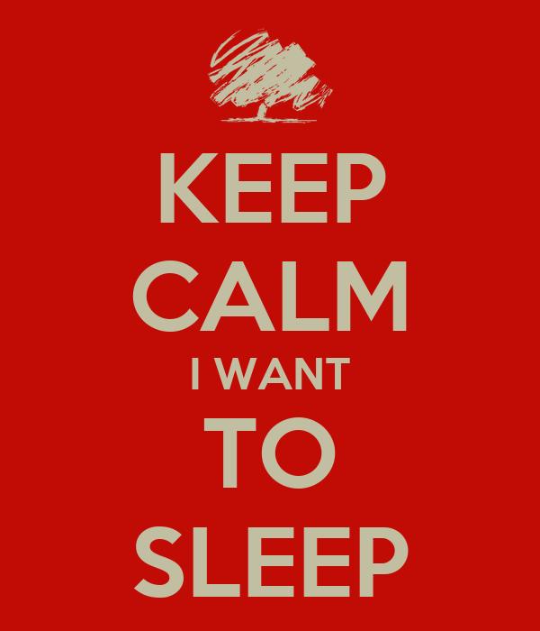 KEEP CALM I WANT TO SLEEP