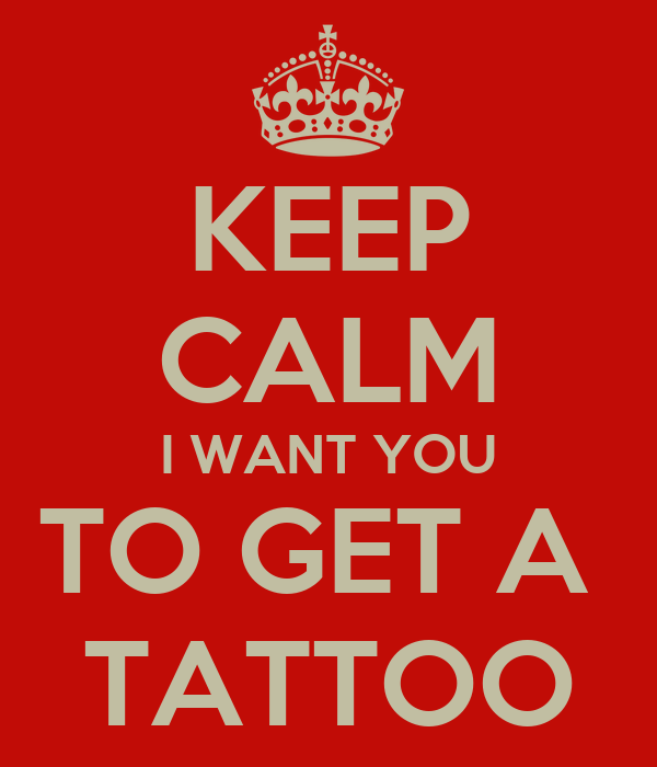 KEEP CALM I WANT YOU TO GET A  TATTOO