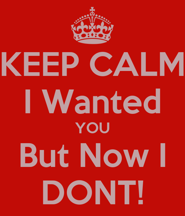 KEEP CALM I Wanted YOU But Now I DONT!