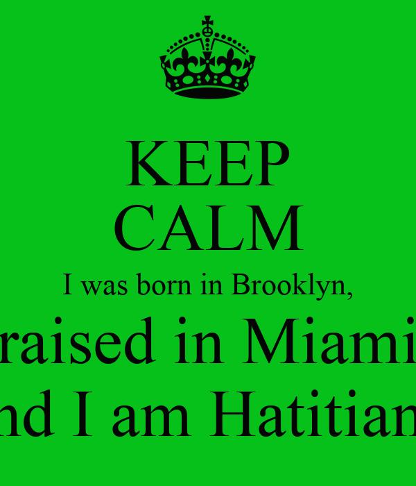 KEEP CALM I was born in Brooklyn,  raised in Miami, and I am Hatitian.