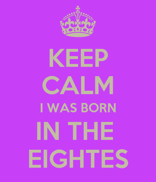 KEEP CALM I WAS BORN IN THE  EIGHTES