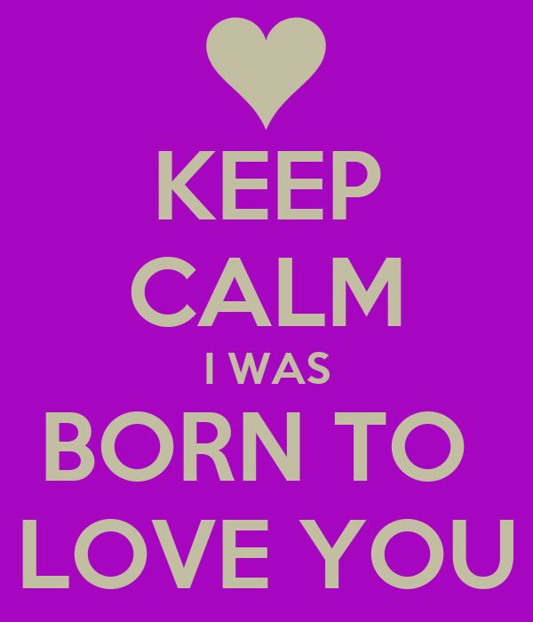 KEEP CALM I WAS BORN TO  LOVE YOU