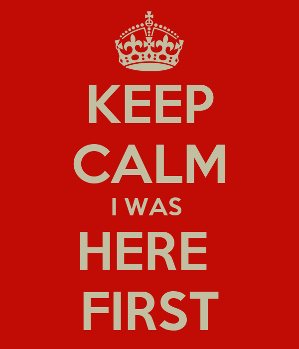 KEEP CALM I WAS  HERE  FIRST