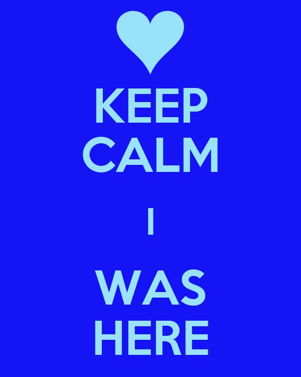 KEEP CALM I WAS HERE