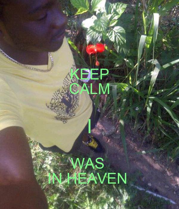 KEEP CALM I WAS  IN HEAVEN