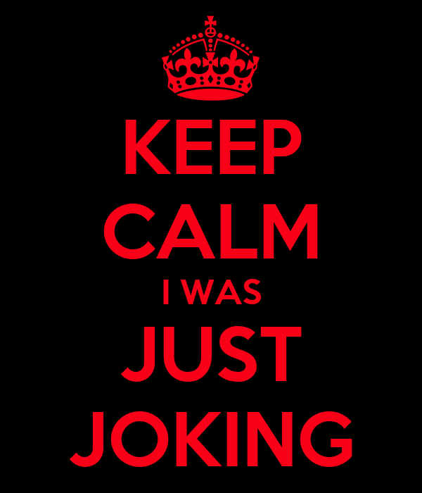 KEEP CALM I WAS JUST JOKING