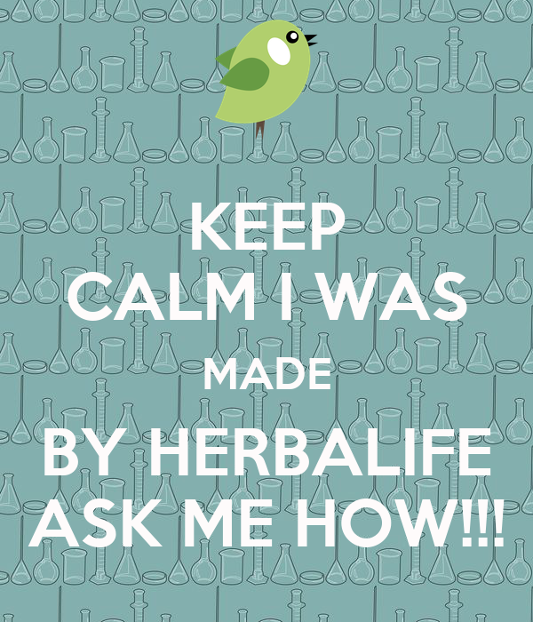 KEEP CALM I WAS MADE BY HERBALIFE ASK ME HOW!!!