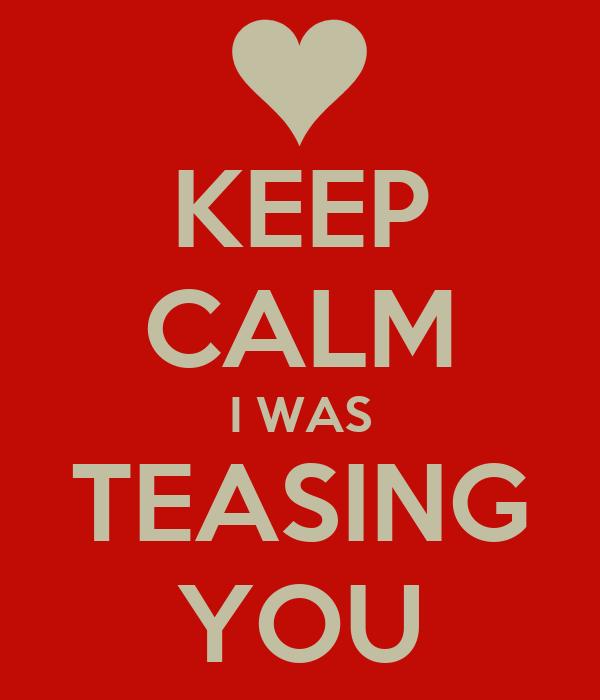 KEEP CALM I WAS TEASING YOU