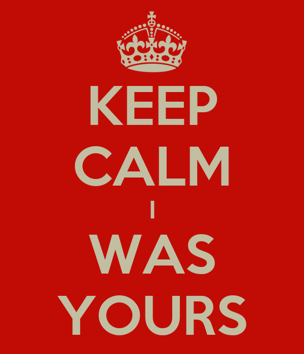 KEEP CALM I WAS YOURS