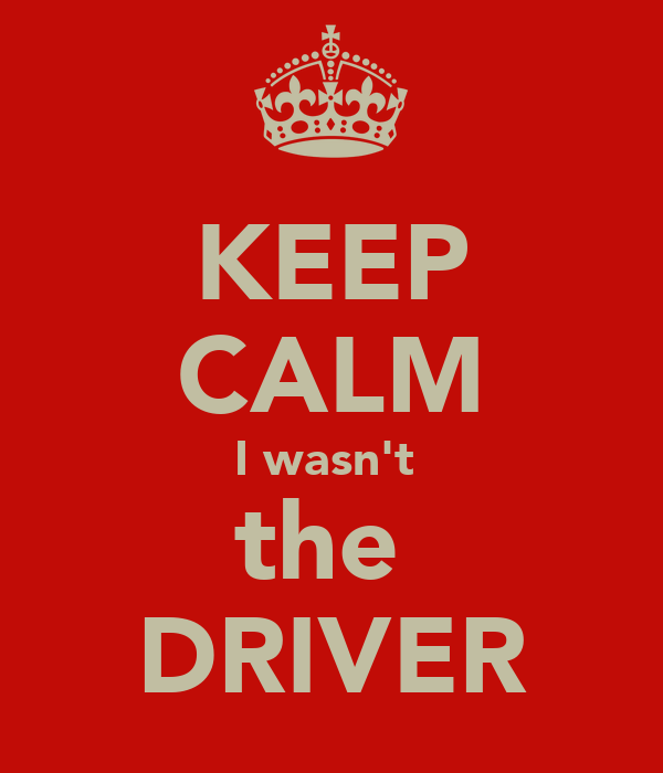 KEEP CALM I wasn't  the  DRIVER