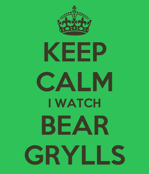 KEEP CALM I WATCH BEAR GRYLLS