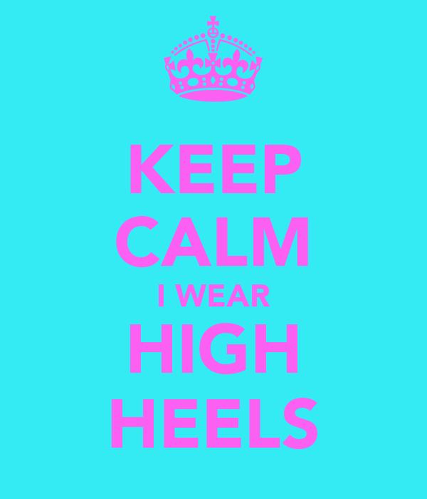 KEEP CALM I WEAR HIGH HEELS