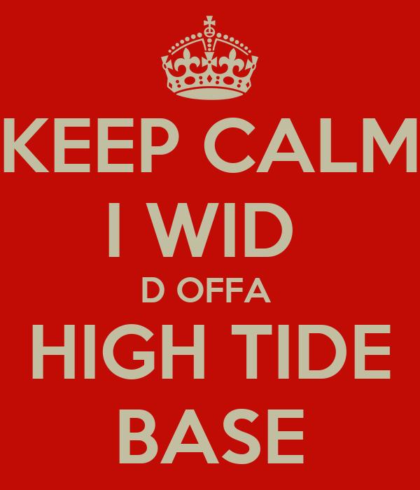 KEEP CALM I WID  D OFFA  HIGH TIDE BASE