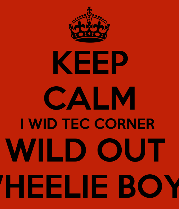 KEEP CALM I WID TEC CORNER  WILD OUT  WHEELIE BOYZ