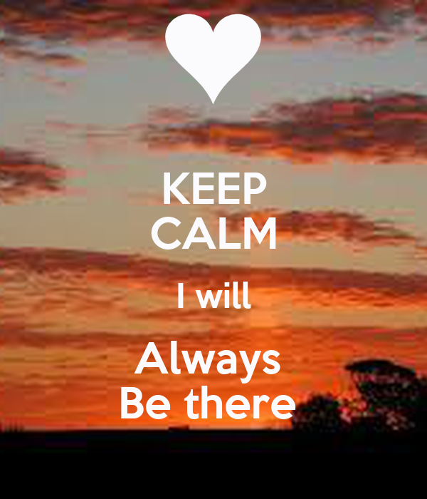 KEEP CALM I will Always  Be there