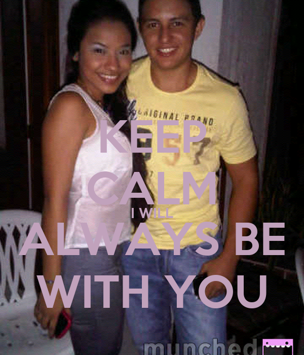 KEEP CALM I WILL ALWAYS BE WITH YOU