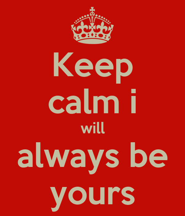 Keep calm i will always be yours