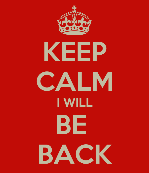 KEEP CALM I WILL BE  BACK