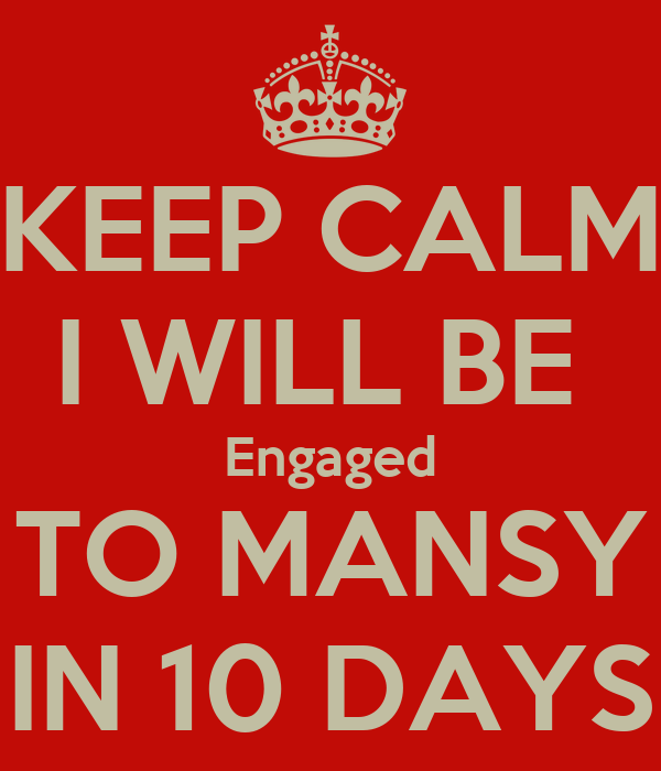 KEEP CALM I WILL BE  Engaged TO MANSY IN 10 DAYS