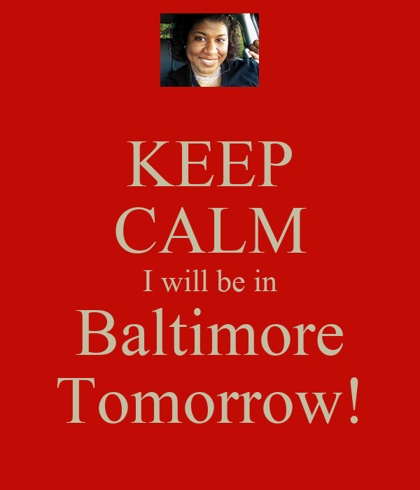 KEEP CALM I will be in Baltimore Tomorrow!