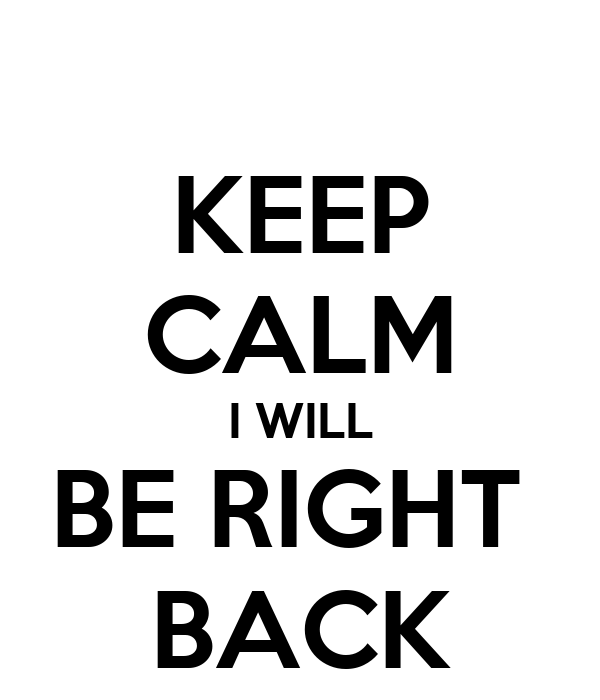 KEEP CALM I WILL BE RIGHT  BACK