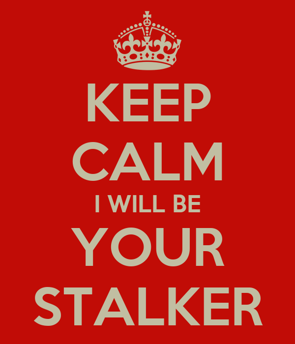 KEEP CALM I WILL BE YOUR STALKER