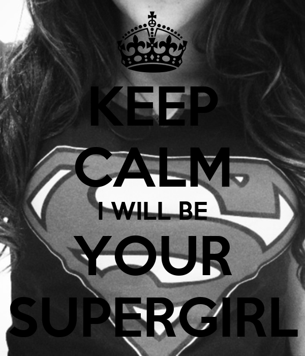 KEEP CALM I WILL BE YOUR SUPERGIRL