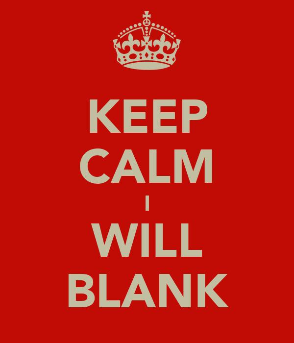 KEEP CALM I WILL BLANK